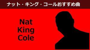 ナット・キング・コールでジャズスタンダード曲を愉しむ【love】【スマイル】等