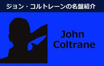 ジョン・コルトレーンおすすめ名盤5選【進化し続けたジャズの求道者】